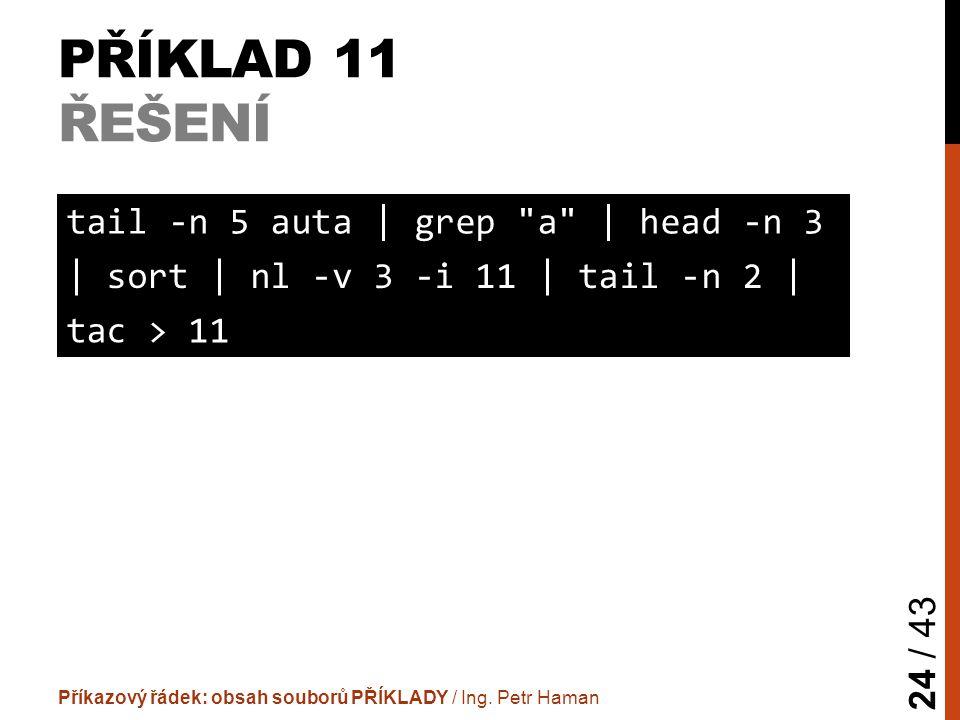 PŘÍKLAD 11 ŘEŠENÍ Příkazový řádek: obsah souborů PŘÍKLADY / Ing. Petr Haman 24 / 43 tail -n 5 auta | grep