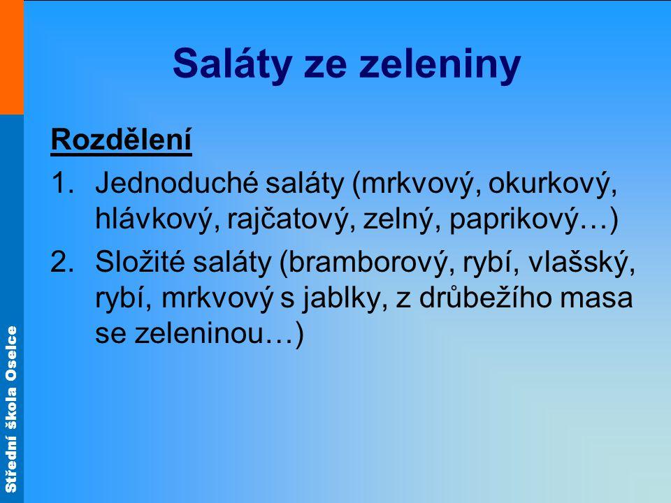 Střední škola Oselce Saláty ze zeleniny Rozdělení 1.Jednoduché saláty (mrkvový, okurkový, hlávkový, rajčatový, zelný, paprikový…) 2.Složité saláty (bramborový, rybí, vlašský, rybí, mrkvový s jablky, z drůbežího masa se zeleninou…)
