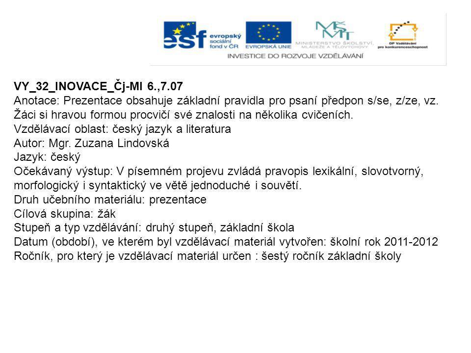 VY_32_INOVACE_Čj-Ml 6.,7.07 Anotace: Prezentace obsahuje základní pravidla pro psaní předpon s/se, z/ze, vz. Žáci si hravou formou procvičí své znalos
