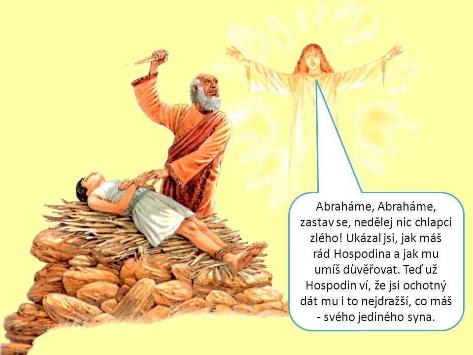 Abraháme, Abraháme, zastav se, nedělej nic chlapci zlého! Ukázal jsi, jak máš rád Hospodina a jak mu umíš důvěřovat. Teď už Hospodin ví, že jsi ochotn