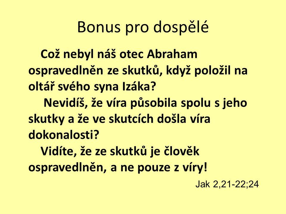 Bonus pro dospělé Což nebyl náš otec Abraham ospravedlněn ze skutků, když položil na oltář svého syna Izáka? Nevidíš, že víra působila spolu s jeho sk