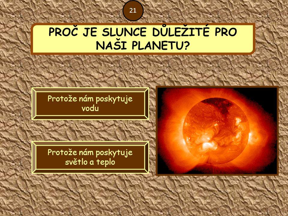 PROČ JE SLUNCE DŮLEŽITÉ PRO NAŠI PLANETU? Protože nám poskytuje vodu Protože nám poskytuje světlo a teplo 21