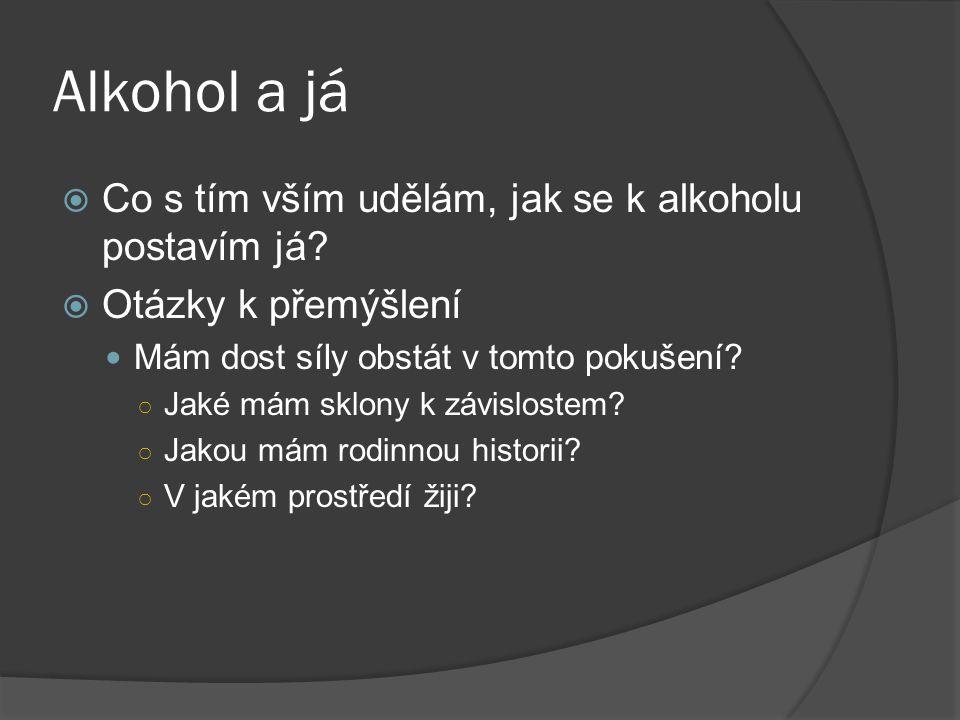 Alkohol a já  Co s tím vším udělám, jak se k alkoholu postavím já?  Otázky k přemýšlení Mám dost síly obstát v tomto pokušení? ○ Jaké mám sklony k z