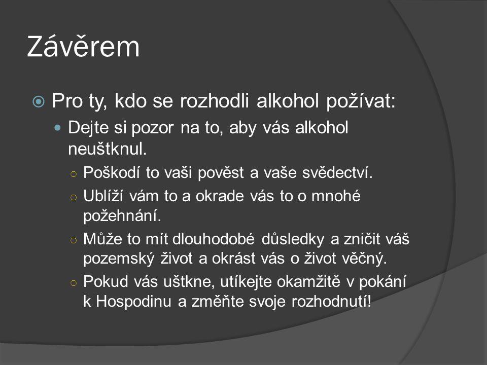 Závěrem  Pro ty, kdo se rozhodli alkohol požívat: Dejte si pozor na to, aby vás alkohol neuštknul. ○ Poškodí to vaši pověst a vaše svědectví. ○ Ublíž