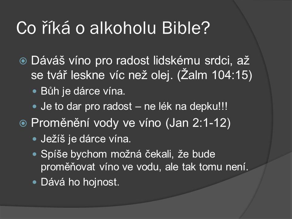 Co říká o alkoholu Bible?  Dáváš víno pro radost lidskému srdci, až se tvář leskne víc než olej. (Žalm 104:15) Bůh je dárce vína. Je to dar pro rados