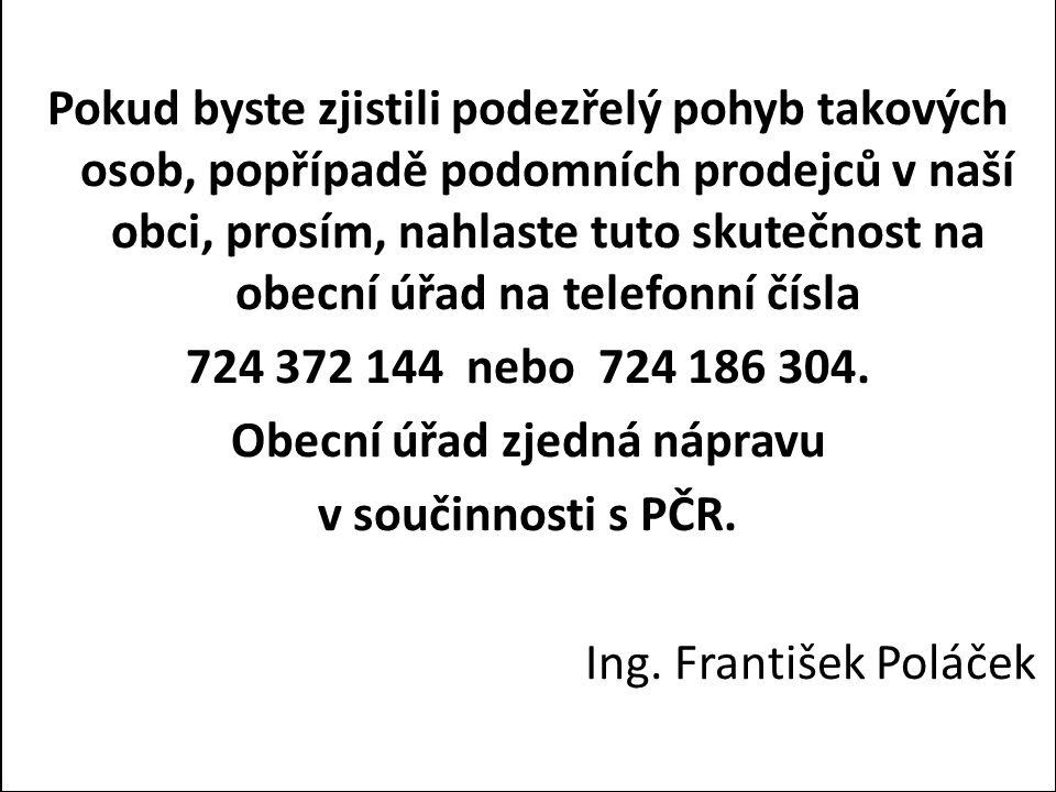 Pokud byste zjistili podezřelý pohyb takových osob, popřípadě podomních prodejců v naší obci, prosím, nahlaste tuto skutečnost na obecní úřad na telefonní čísla 724 372 144 nebo 724 186 304.