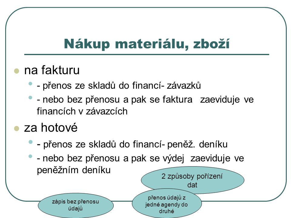 Nákup materiálu, zboží na fakturu - přenos ze skladů do financí- závazků - nebo bez přenosu a pak se faktura zaeviduje ve financích v závazcích za hot