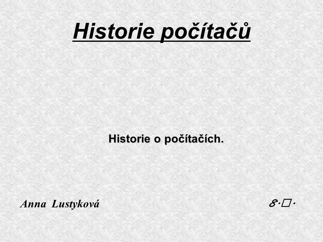 Historie počítačů Historie o počítačích. Anna Lustykov á 8. A.