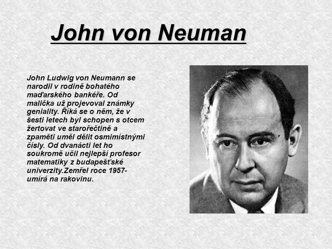John von Neuman John Ludwig von Neumann se narodil v rodině bohatého maďarského bankéře. Od malička už projevoval známky geniality. Říká se o něm, že