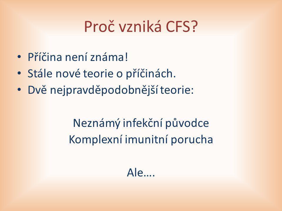 Proč vzniká CFS? Příčina není známa! Stále nové teorie o příčinách. Dvě nejpravděpodobnější teorie: Neznámý infekční původce Komplexní imunitní poruch