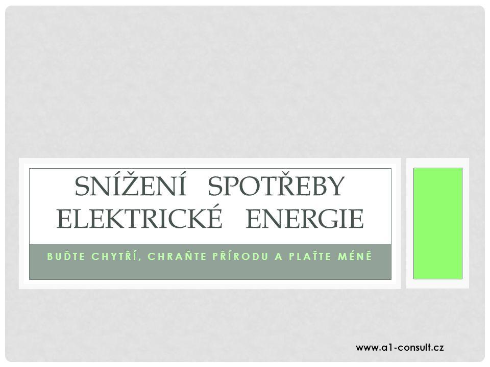 BUĎTE CHYTŘÍ, CHRAŇTE PŘÍRODU A PLAŤTE MÉNĚ SNÍŽENÍ SPOTŘEBY ELEKTRICKÉ ENERGIE www.a1-consult.cz
