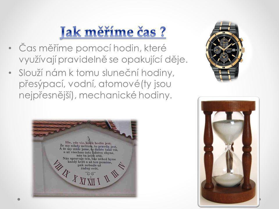 Čas měříme pomocí hodin, které využívají pravidelně se opakující děje. Slouží nám k tomu sluneční hodiny, přesýpací, vodní, atomové(ty jsou nejpřesněj