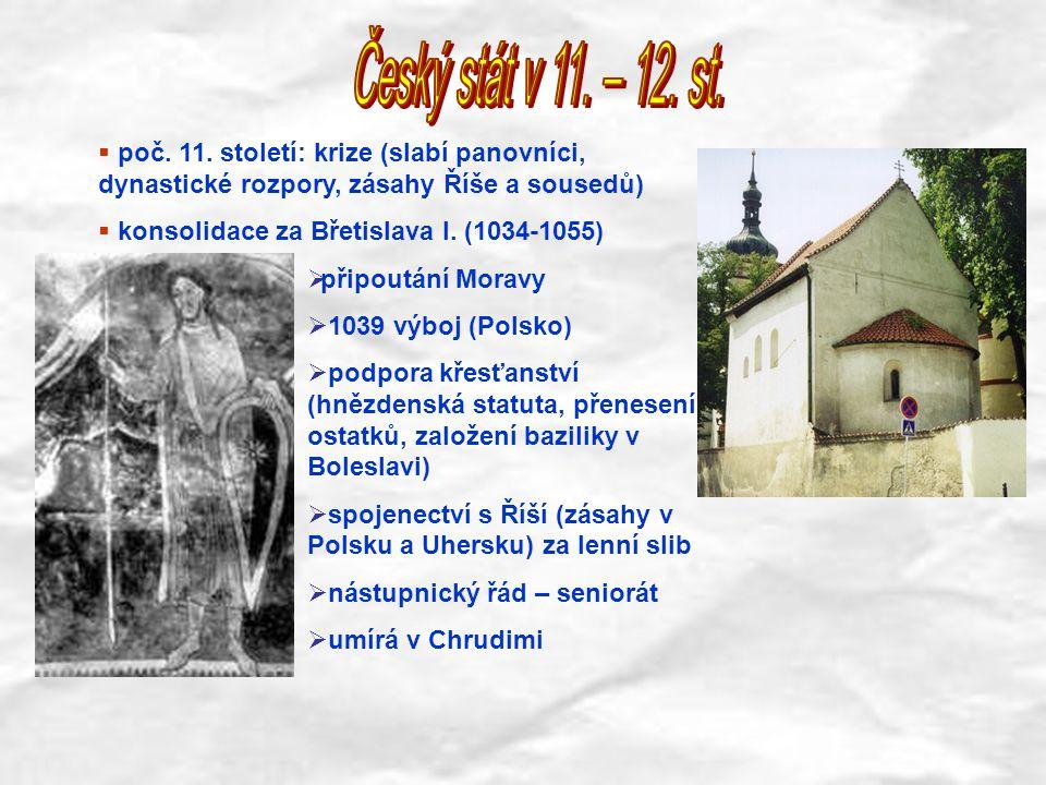  poč. 11. století: krize (slabí panovníci, dynastické rozpory, zásahy Říše a sousedů)  konsolidace za Břetislava I. (1034-1055)  připoutání Moravy