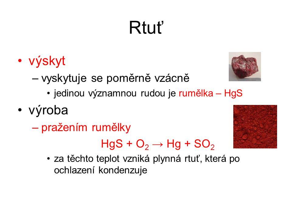 Rtuť výskyt –vyskytuje se poměrně vzácně jedinou významnou rudou je rumělka – HgS výroba –pražením rumělky HgS + O 2 → Hg + SO 2 za těchto teplot vzni