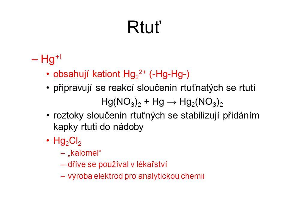 Rtuť –Hg +I obsahují kationt Hg 2 2+ (-Hg-Hg-) připravují se reakcí sloučenin rtuťnatých se rtutí Hg(NO 3 ) 2 + Hg → Hg 2 (NO 3 ) 2 roztoky sloučenin