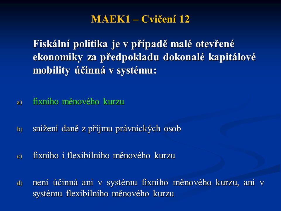 MAEK1 – Cvičení 12 Fiskální politika je v případě malé otevřené ekonomiky za předpokladu dokonalé kapitálové mobility účinná v systému: a) fixního měn