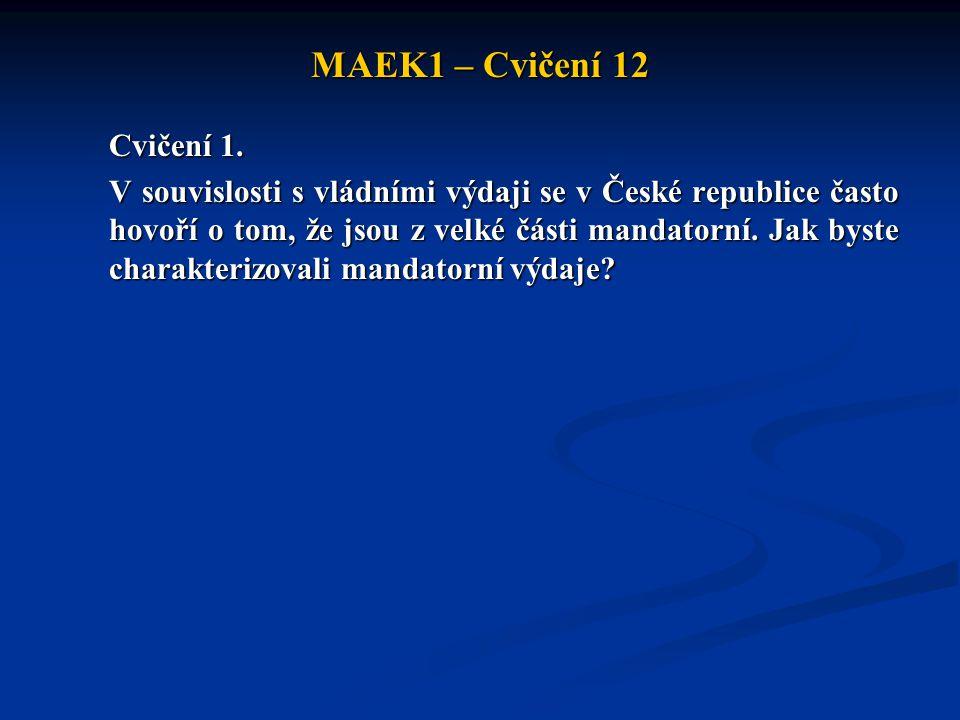 MAEK1 – Cvičení 12 Cvičení 1. V souvislosti s vládními výdaji se v České republice často hovoří o tom, že jsou z velké části mandatorní. Jak byste cha