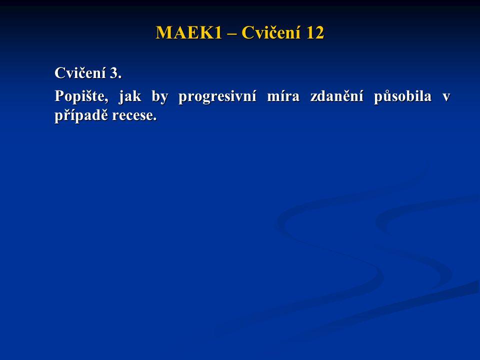 MAEK1 – Cvičení 12 Cvičení 3. Popište, jak by progresivní míra zdanění působila v případě recese.