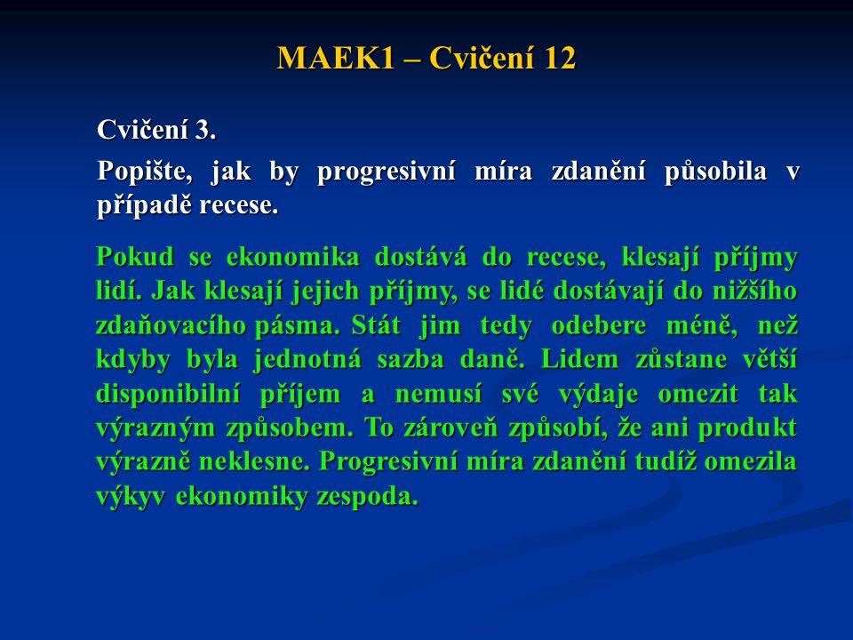 MAEK1 – Cvičení 12 Cvičení 3. Popište, jak by progresivní míra zdanění působila v případě recese. Pokud se ekonomika dostává do recese, klesají příjmy