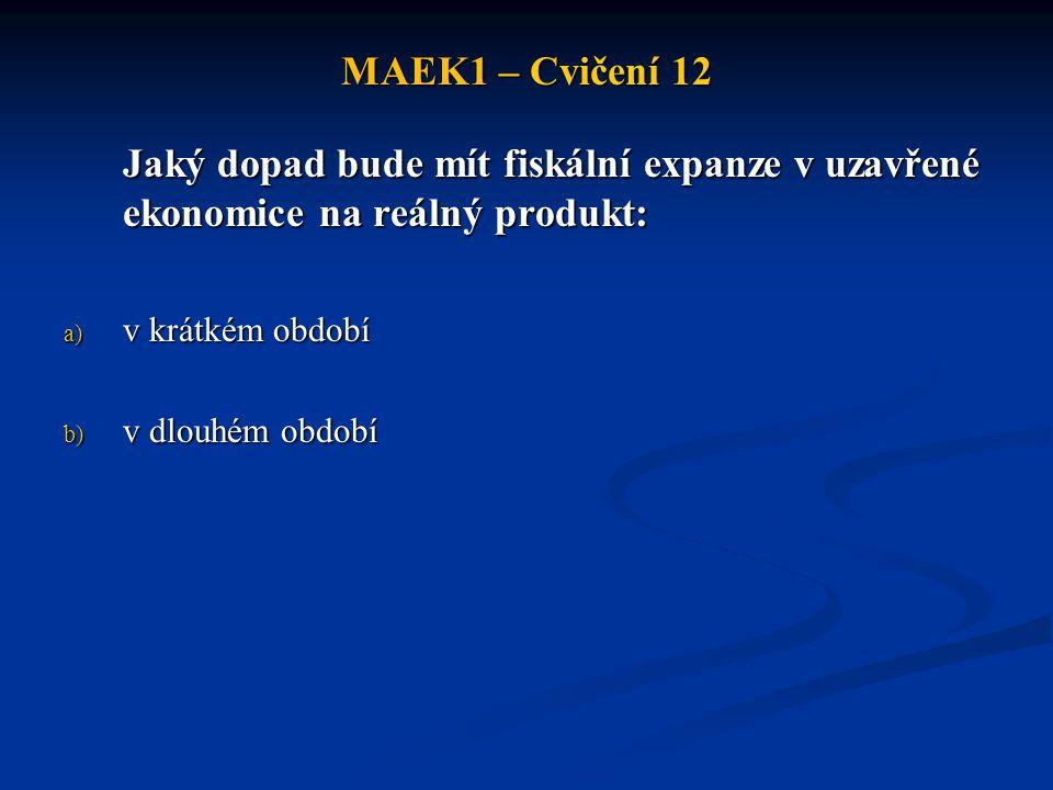 MAEK1 – Cvičení 12 Jaký dopad bude mít fiskální expanze v uzavřené ekonomice na reálný produkt: a) v krátkém období b) v dlouhém období