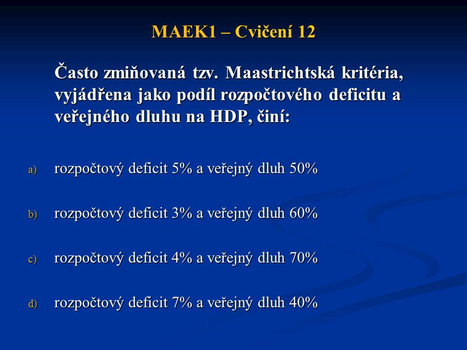 MAEK1 – Cvičení 12 Často zmiňovaná tzv. Maastrichtská kritéria, vyjádřena jako podíl rozpočtového deficitu a veřejného dluhu na HDP, činí: a) rozpočto