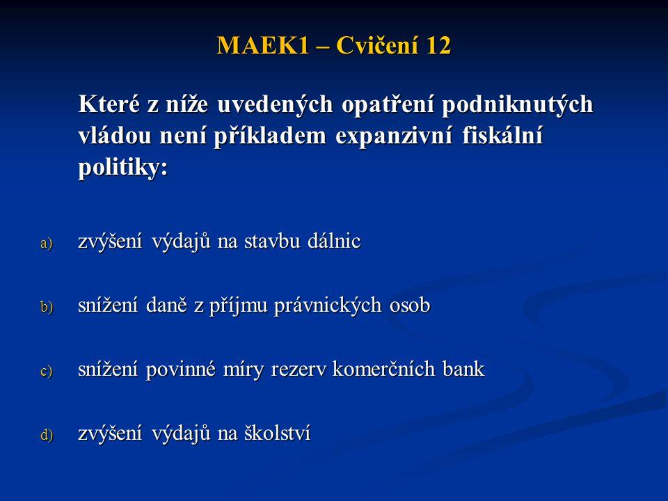 MAEK1 – Cvičení 12 Které z níže uvedených opatření podniknutých vládou není příkladem expanzivní fiskální politiky: a) zvýšení výdajů na stavbu dálnic