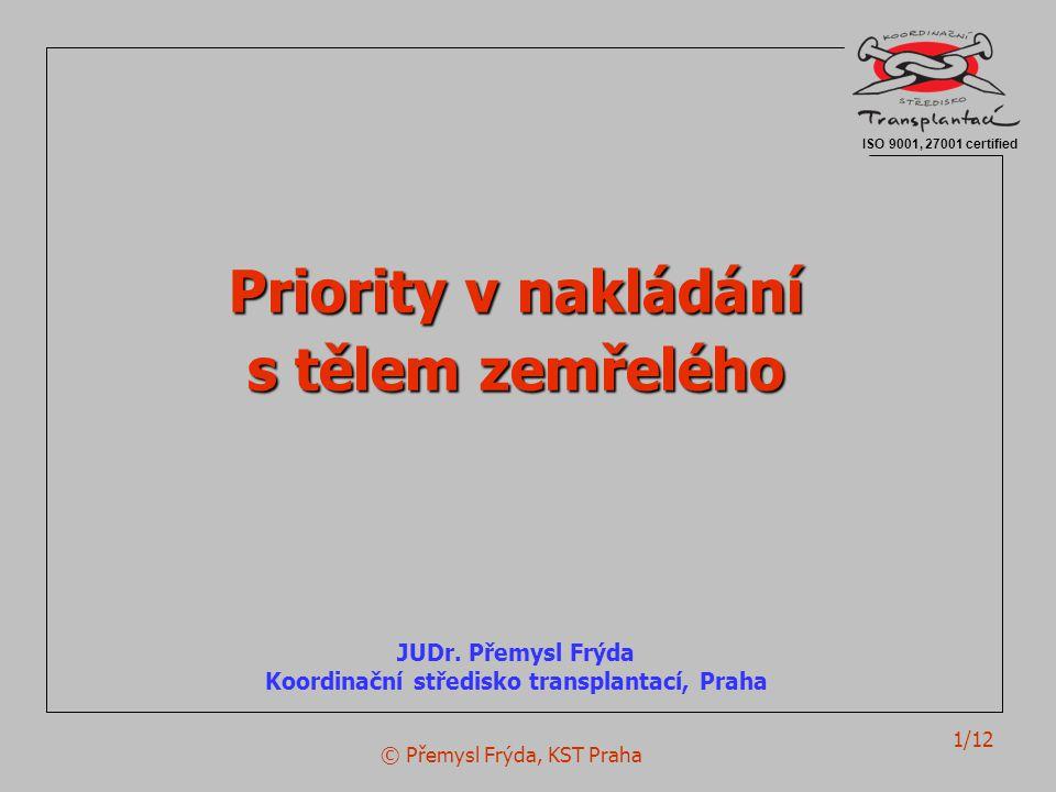 © Přemysl Frýda, KST Praha 1/12 Priority v nakládání s tělem zemřelého JUDr. Přemysl Frýda Koordinační středisko transplantací, Praha ISO 9001, 27001