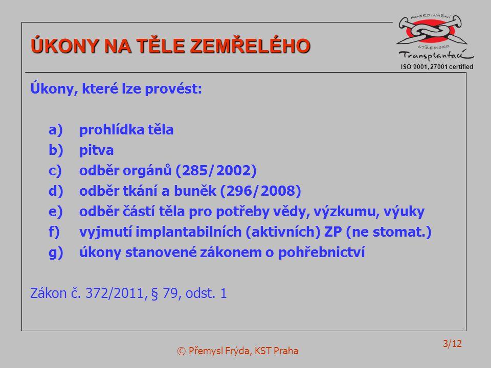 © Přemysl Frýda, KST Praha 3/12 ISO 9001, 27001 certified ÚKONY NA TĚLE ZEMŘELÉHO Úkony, které lze provést: a)prohlídka těla b)pitva c) odběr orgánů (