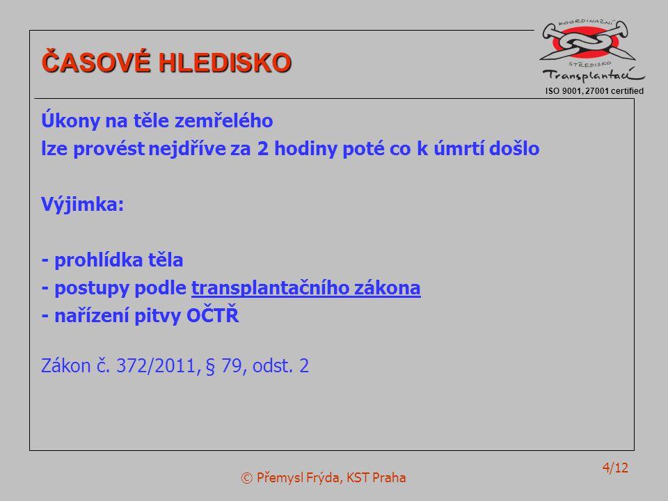 © Přemysl Frýda, KST Praha 4/12 ISO 9001, 27001 certified ČASOVÉ HLEDISKO Úkony na těle zemřelého lze provést nejdříve za 2 hodiny poté co k úmrtí doš