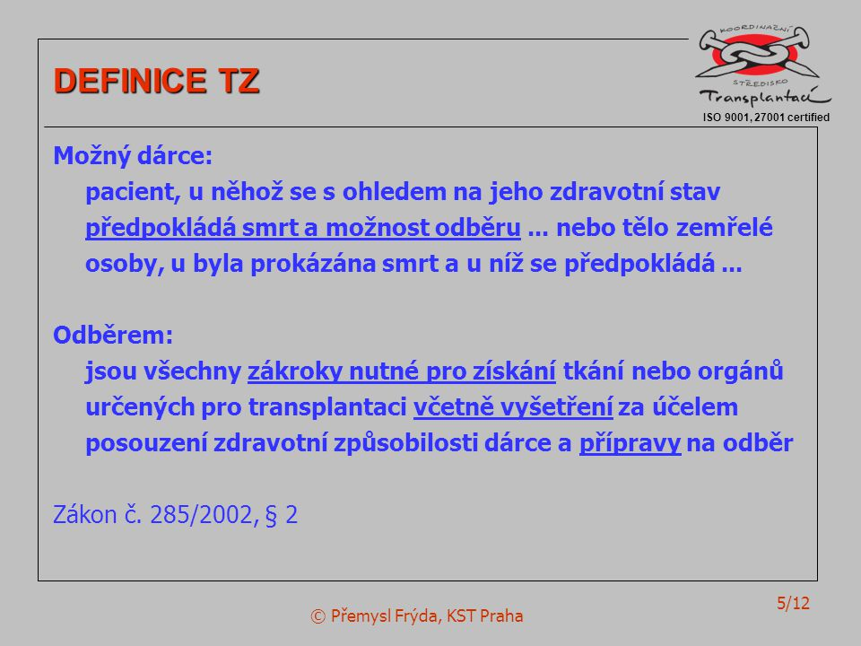 © Přemysl Frýda, KST Praha 5/12 ISO 9001, 27001 certified DEFINICE TZ Možný dárce: pacient, u něhož se s ohledem na jeho zdravotní stav předpokládá sm
