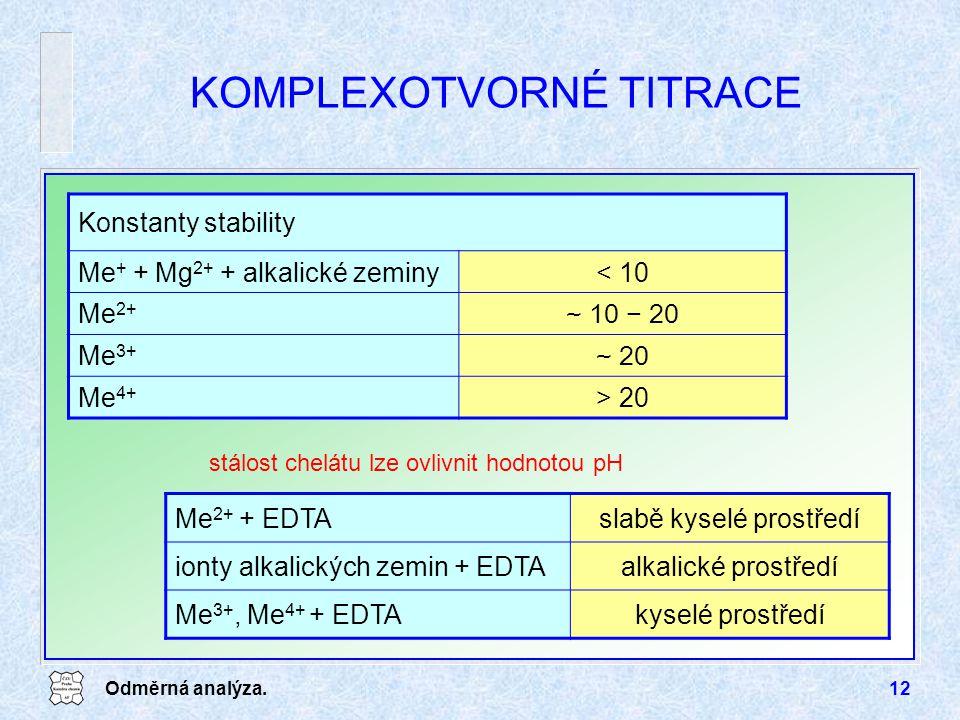 Odměrná analýza.12 KOMPLEXOTVORNÉ TITRACE stálost chelátu lze ovlivnit hodnotou pH Konstanty stability Me + + Mg 2+ + alkalické zeminy< 10 Me 2+ ~ 10 − 20 Me3+Me3+ ~ 20 Me 4+ > 20 Me 2+ + EDTAslabě kyselé prostředí ionty alkalických zemin + EDTAalkalické prostředí Me 3+, Me 4+ + EDTAkyselé prostředí