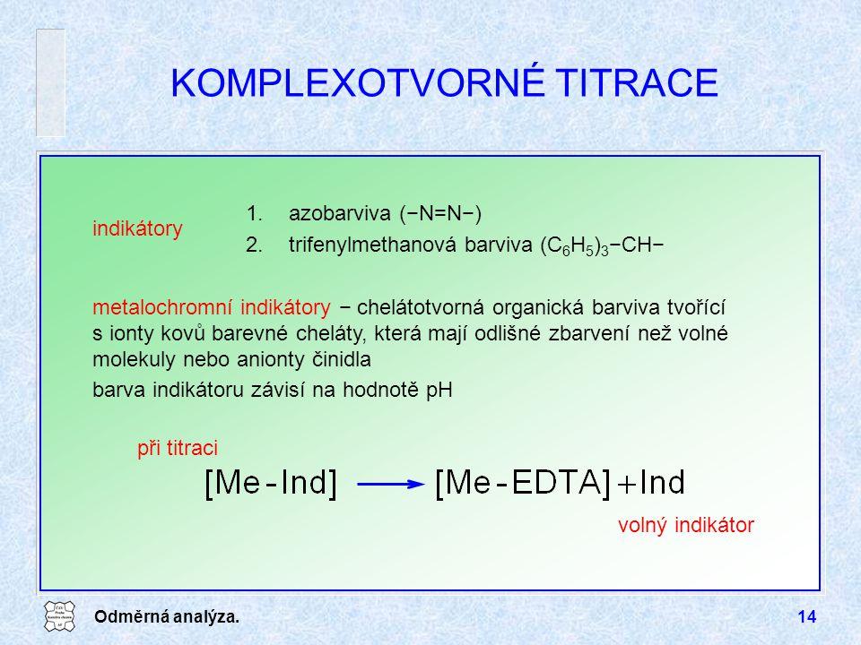 Odměrná analýza.14 KOMPLEXOTVORNÉ TITRACE indikátory 1.azobarviva (−N=N−) 2.trifenylmethanová barviva (C 6 H 5 ) 3 −CH− metalochromní indikátory − chelátotvorná organická barviva tvořící s ionty kovů barevné cheláty, která mají odlišné zbarvení než volné molekuly nebo anionty činidla barva indikátoru závisí na hodnotě pH volný indikátor při titraci
