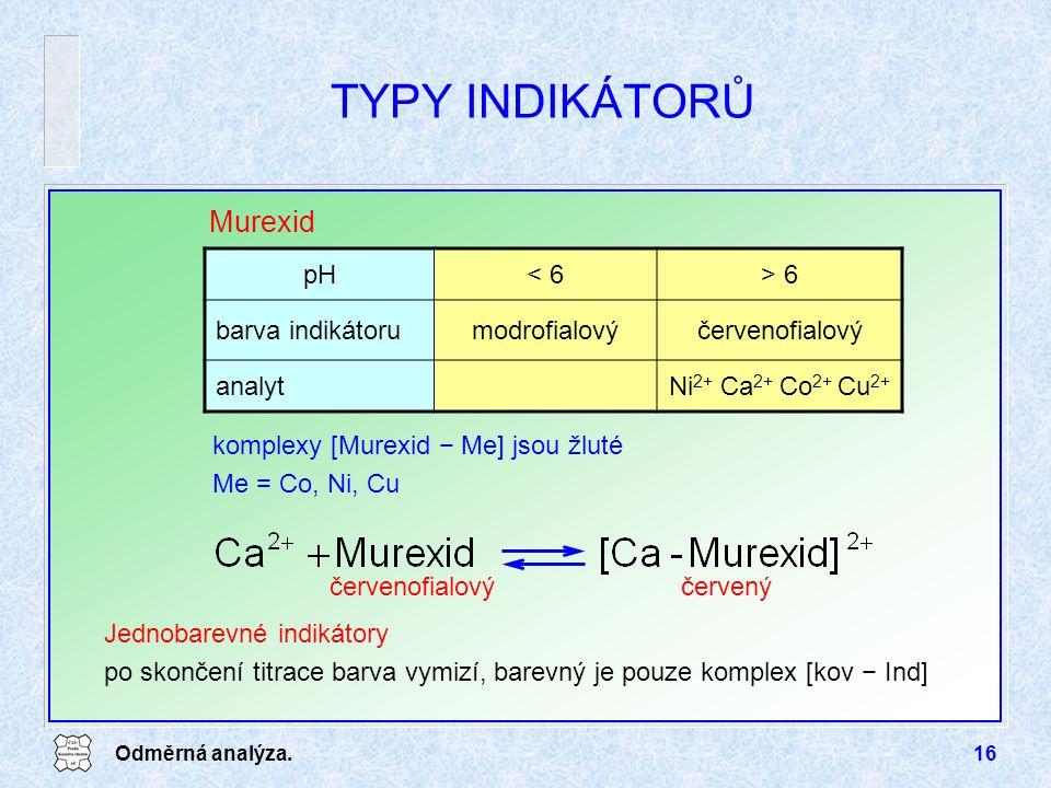 Odměrná analýza.16 TYPY INDIKÁTORŮ Murexid pH< 6> 6 barva indikátorumodrofialovýčervenofialový analytNi 2+ Ca 2+ Co 2+ Cu 2+ komplexy [Murexid − Me] jsou žluté Me = Co, Ni, Cu Jednobarevné indikátory po skončení titrace barva vymizí, barevný je pouze komplex [kov − Ind] červenýčervenofialový