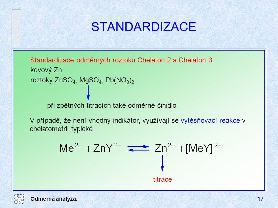 Odměrná analýza.17 STANDARDIZACE Standardizace odměrných roztoků Chelaton 2 a Chelaton 3 V případě, že není vhodný indikátor, využívají se vytěsňovací reakce v chelatometrii typické titrace kovový Zn roztoky ZnSO 4, MgSO 4, Pb(NO 3 ) 2 při zpětných titracích také odměrné činidlo