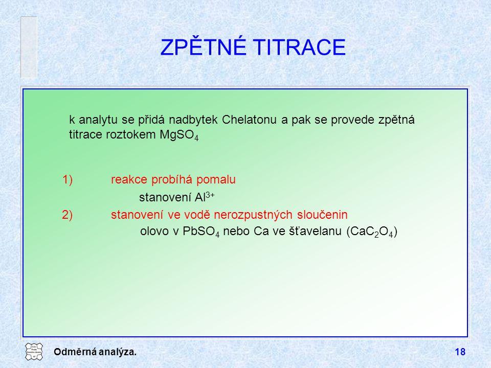 Odměrná analýza.18 ZPĚTNÉ TITRACE 1)reakce probíhá pomalu stanovení Al 3+ 2)stanovení ve vodě nerozpustných sloučenin olovo v PbSO 4 nebo Ca ve šťavelanu (CaC 2 O 4 ) k analytu se přidá nadbytek Chelatonu a pak se provede zpětná titrace roztokem MgSO 4