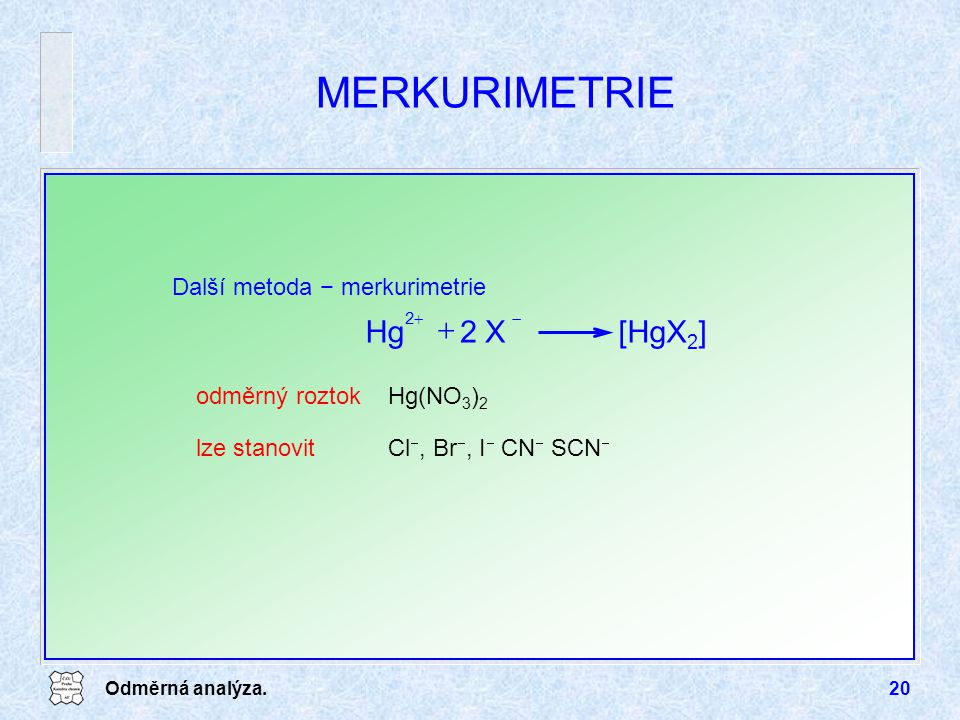 Odměrná analýza.20 MERKURIMETRIE Další metoda − merkurimetrie odměrný roztok Hg(NO 3 ) 2 lze stanovitCl , Br , I  CN  SCN  [HgX 2 ]2 XHg  22 