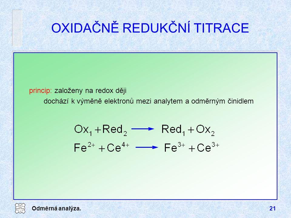 Odměrná analýza.21 OXIDAČNĚ REDUKČNÍ TITRACE princip: založeny na redox ději dochází k výměně elektronů mezi analytem a odměrným činidlem