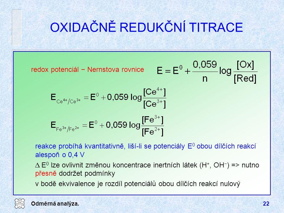 Odměrná analýza.22 OXIDAČNĚ REDUKČNÍ TITRACE redox potenciál − Nernstova rovnice reakce probíhá kvantitativně, liší-li se potenciály E 0 obou dílčích reakcí alespoň o 0,4 V  E 0 lze ovlivnit změnou koncentrace inertních látek (H +, OH  ) => nutno přesně dodržet podmínky v bodě ekvivalence je rozdíl potenciálů obou dílčích reakcí nulový