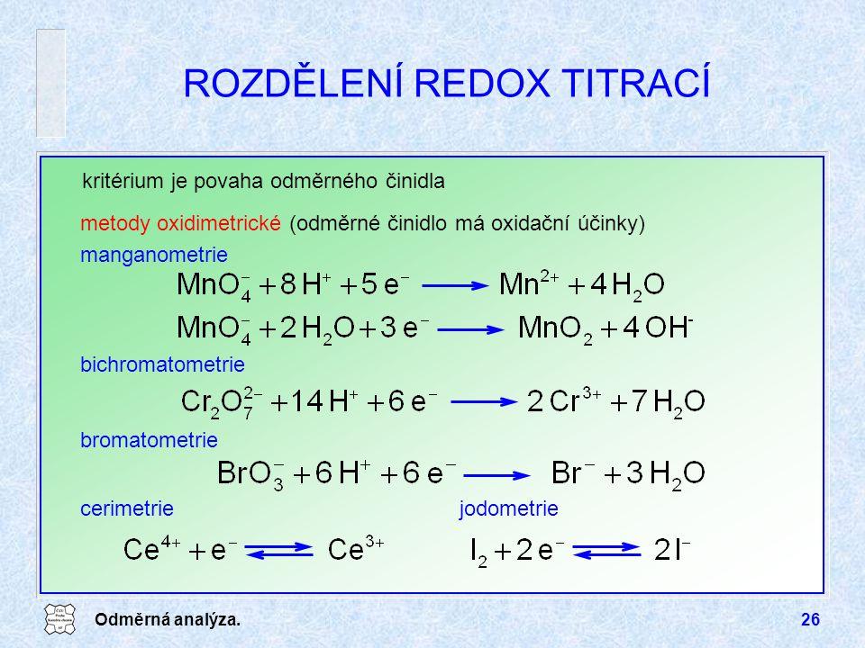 Odměrná analýza.26 kritérium je povaha odměrného činidla metody oxidimetrické (odměrné činidlo má oxidační účinky) manganometrie bichromatometrie bromatometrie cerimetriejodometrie ROZDĚLENÍ REDOX TITRACÍ