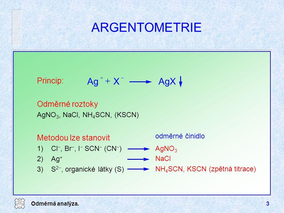 Odměrná analýza.3 ARGENTOMETRIE Odměrné roztoky AgNO 3, NaCl, NH 4 SCN, (KSCN) AgXXAg   Princip: Metodou lze stanovit 1)Cl , Br , I  SCN  (CN  ) 2)Ag + 3)S 2 , organické látky (S) NH 4 SCN, KSCN (zpětná titrace) NaCl AgNO 3 odměrné činidlo