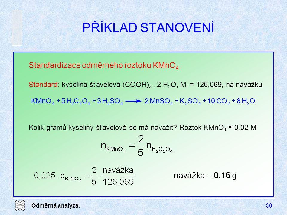 Odměrná analýza.30 PŘÍKLAD STANOVENÍ Standardizace odměrného roztoku KMnO 4 Standard: kyselina šťavelová (COOH) 2. 2 H 2 O, M r = 126,069, na navážku
