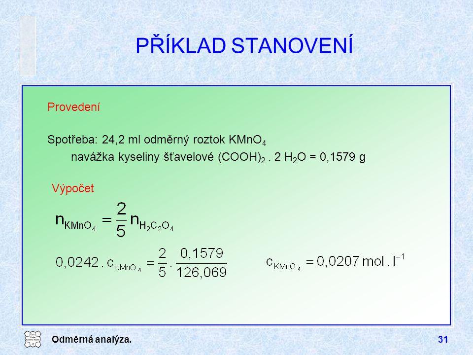 Odměrná analýza.31 PŘÍKLAD STANOVENÍ Provedení Spotřeba: 24,2 ml odměrný roztok KMnO 4 navážka kyseliny šťavelové (COOH) 2. 2 H 2 O = 0,1579 g Výpočet