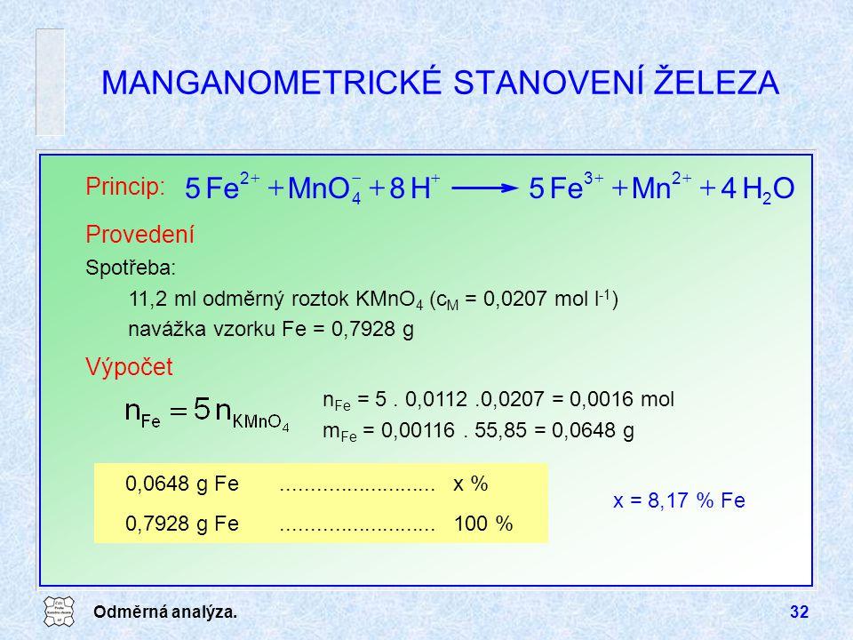 Odměrná analýza.32 MANGANOMETRICKÉ STANOVENÍ ŽELEZA Princip: OH4MnFe5H8MnOFe5 2 23 4 2   Provedení Spotřeba: 11,2 ml odměrný roztok KMnO 4 (c M = 0,0207 mol l -1 ) navážka vzorku Fe = 0,7928 g Výpočet n Fe = 5.