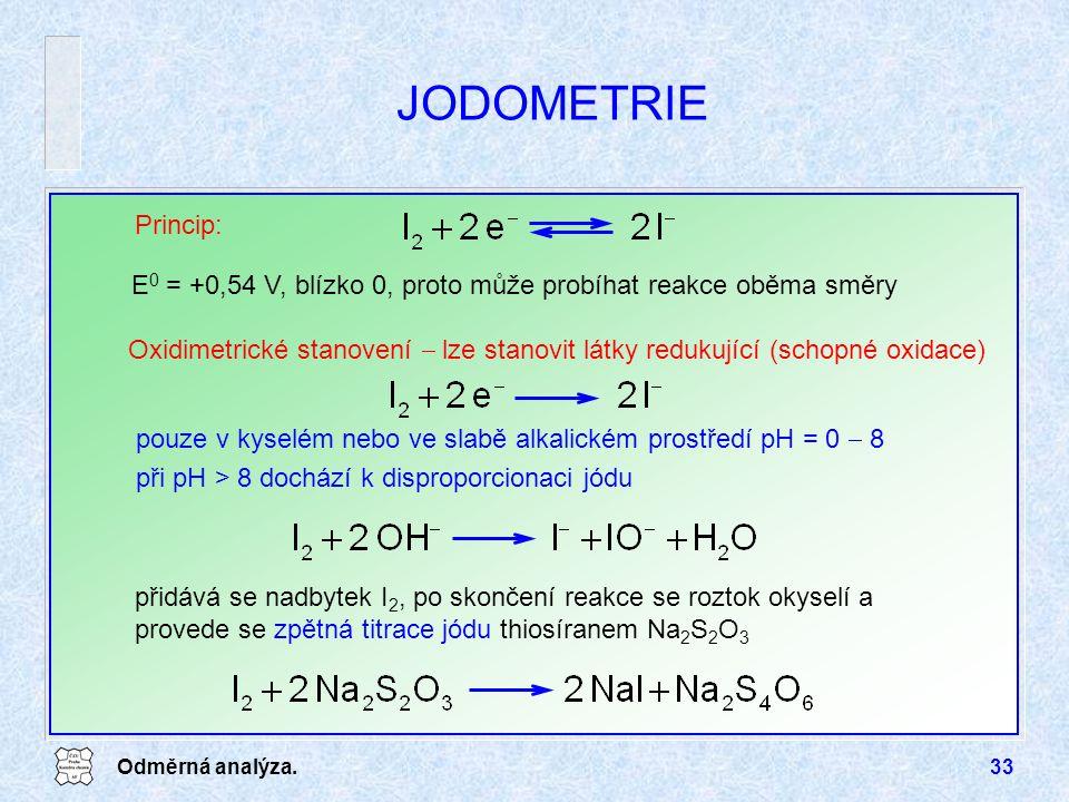 Odměrná analýza.33 JODOMETRIE Oxidimetrické stanovení  lze stanovit látky redukující (schopné oxidace) Princip: přidává se nadbytek I 2, po skončení reakce se roztok okyselí a provede se zpětná titrace jódu thiosíranem Na 2 S 2 O 3 E 0 = +0,54 V, blízko 0, proto může probíhat reakce oběma směry pouze v kyselém nebo ve slabě alkalickém prostředí pH = 0  8 při pH > 8 dochází k disproporcionaci jódu