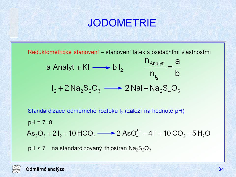 Odměrná analýza.34 JODOMETRIE Reduktometrické stanovení  stanovení látek s oxidačními vlastnostmi pH = 7  8 Standardizace odměrného roztoku I 2 (záleží na hodnotě pH) pH < 7na standardizovaný thiosíran Na 2 S 2 O 3
