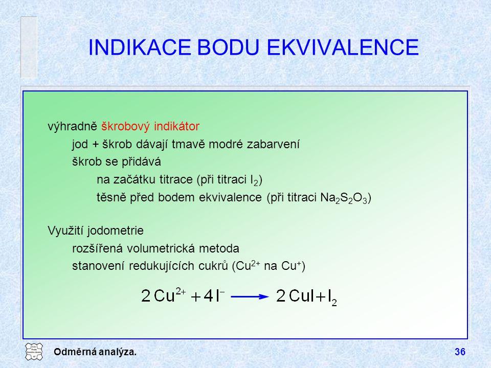 Odměrná analýza.36 INDIKACE BODU EKVIVALENCE výhradně škrobový indikátor jod + škrob dávají tmavě modré zabarvení škrob se přidává na začátku titrace (při titraci I 2 ) těsně před bodem ekvivalence (při titraci Na 2 S 2 O 3 ) Využití jodometrie rozšířená volumetrická metoda stanovení redukujících cukrů (Cu 2+ na Cu + )