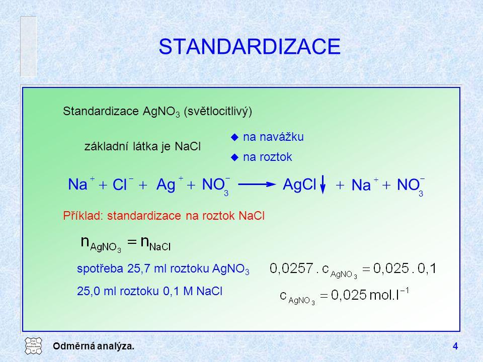 Odměrná analýza.4 STANDARDIZACE Standardizace AgNO 3 (světlocitlivý) u na navážku u na roztok Příklad: standardizace na roztok NaCl základní látka je NaCl AgClNOAg   Na   Cl   3  Na   NO  3 spotřeba 25,7 ml roztoku AgNO 3 25,0 ml roztoku 0,1 M NaCl