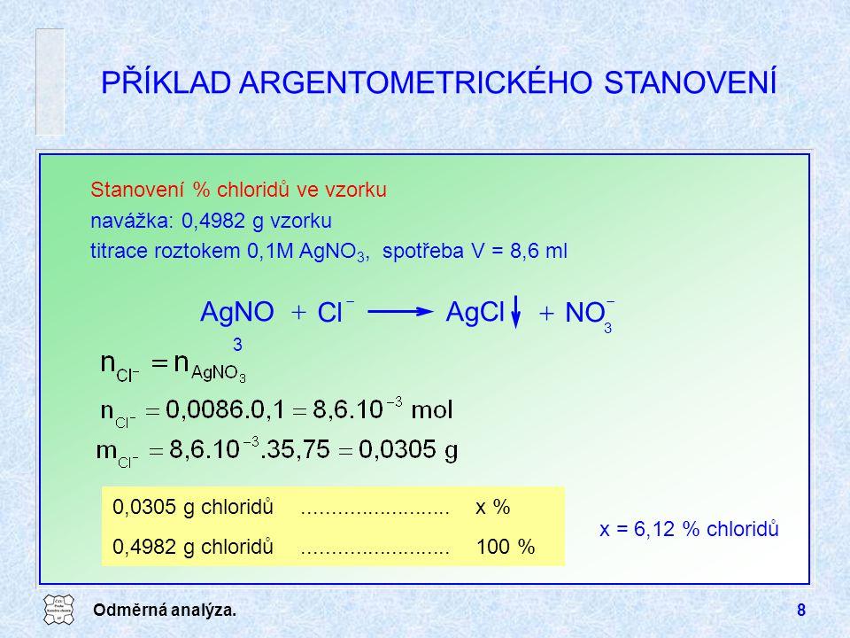 Odměrná analýza.8 PŘÍKLAD ARGENTOMETRICKÉHO STANOVENÍ Stanovení % chloridů ve vzorku navážka: 0,4982 g vzorku titrace roztokem 0,1M AgNO 3, spotřeba V = 8,6 ml AgClAgNO 3 Cl    NO  3 0,0305 g chloridů.........................x % 0,4982 g chloridů.........................100 % x = 6,12 % chloridů