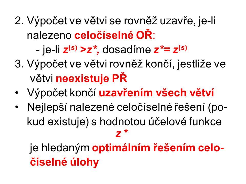 2. Výpočet ve větvi se rovněž uzavře, je-li nalezeno celočíselné OŘ: - je-li z (s) >z*, dosadíme z*= z (s) 3. Výpočet ve větvi rovněž končí, jestliže