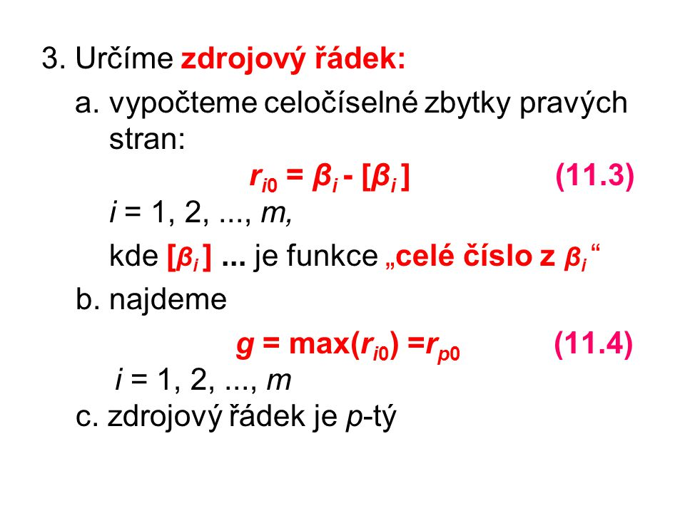 """3. Určíme zdrojový řádek: a. vypočteme celočíselné zbytky pravých stran: r i0 = β i - [β i ] (11.3) i = 1, 2,..., m, kde [ β i ]... je funkce """"celé čí"""